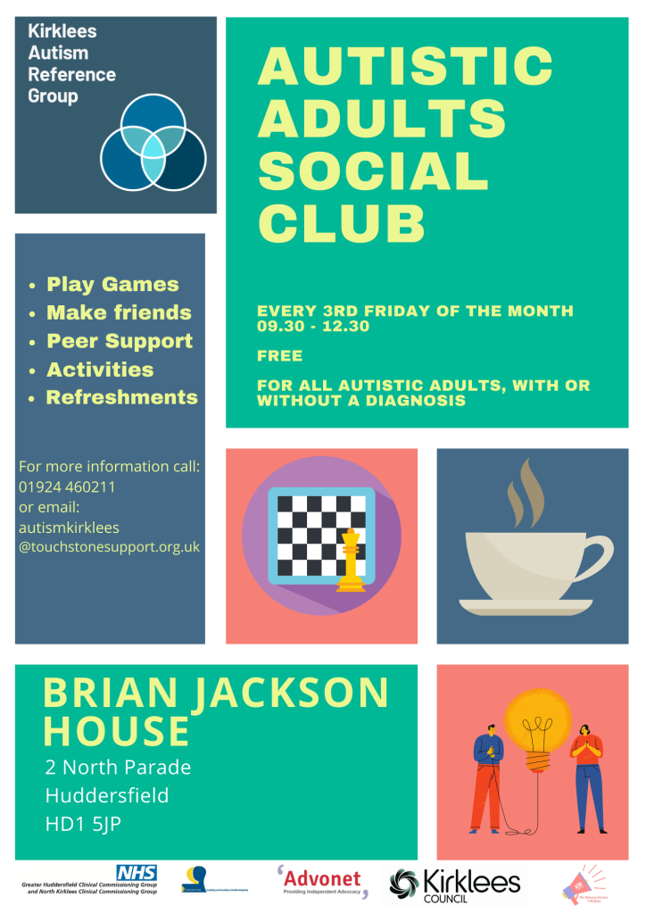Calling all autistic adults in Kirklees. There is a new Autistic Adults Social Club Every third Friday of the month 9:30 - 12:30 Free For all autistic Adults, with or without a diagnosis Play games Make friends Peer support Activities Refreshments Brian Jackson House 2 North Parade Huddersfield HD1 5JP